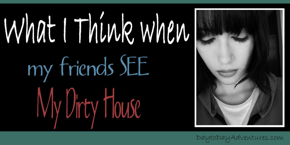 What I think when friends see my dirty house - DaytoDayAdventures.com