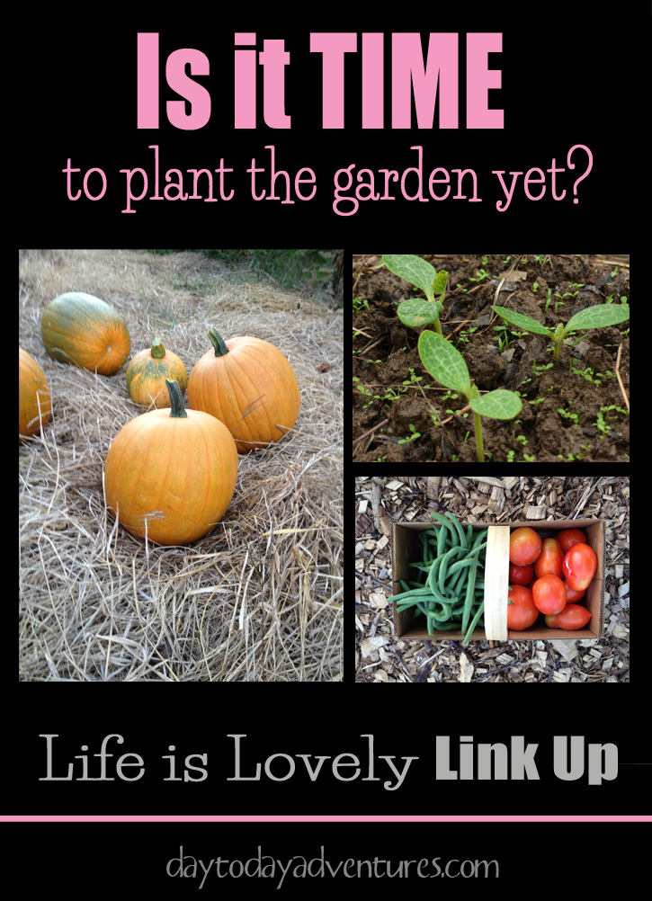 Is it time to plant the garden yet?  I can't wait!  Life is Lovely Linkup - DaytoDayAdventures.com