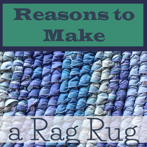 Reasons to make a Rag Rug