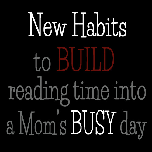 New habits to build in reading time into a Mom's busy day - DaytoDayAdventures.com