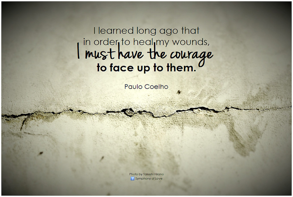 Paulo Coelho I learned long ago that in order to heal my wounds, I must have the courage to face up to them