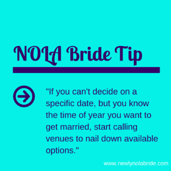NOLA Bride Wedding Date Tip: If you can't decide on a specific date, but you know the time of year you want to get married, start calling venues to nail down available options.