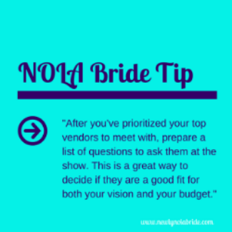 NOLA Bride Wedding Expo Tip: After you've prioritized your top vendors to meet with, prepare a list of questions to ask them at the show. This is a great way to decide if they are a good fit for both your vision and your budget.