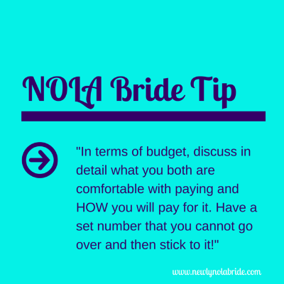 NOLA Bride Tip: In terms of budget, discuss in detail what you both are comfortable with paying and HOW you will pay for it.  Have a set number that you cannot go over and stick to it!