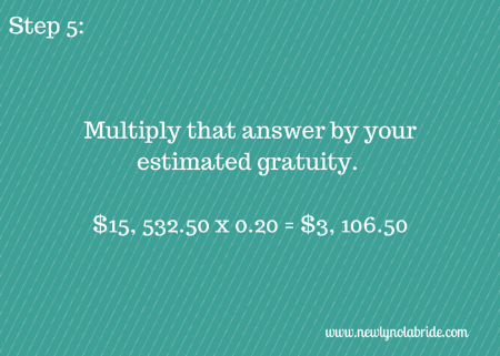 Budget Breakdown Step 5: Multiply that answer by your estimated gratuity.
