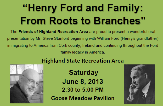 """Henry Ford and Family: "" From Roots to Branches The Friends of Highland Recreation Area are proud to present a wonderful oral presentation by Mr. Steve Stanford beginning with William Ford (Henry's grandfather) immigrating to America from Cork county, Ireland and continuing throughout the Ford family legacy in America."