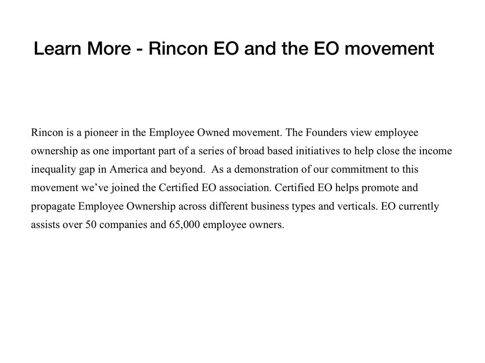 To learn more about EO visit:  ht  tps://www.certifiedeo.com   Here a link to quick overview of what Employee Ownership looks like at Rincon. The vision, the values, the rights and responsibilities of our Employee Owners.  Rincon Employee Ownership