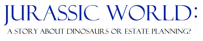 Jurassic World and Estate Planning