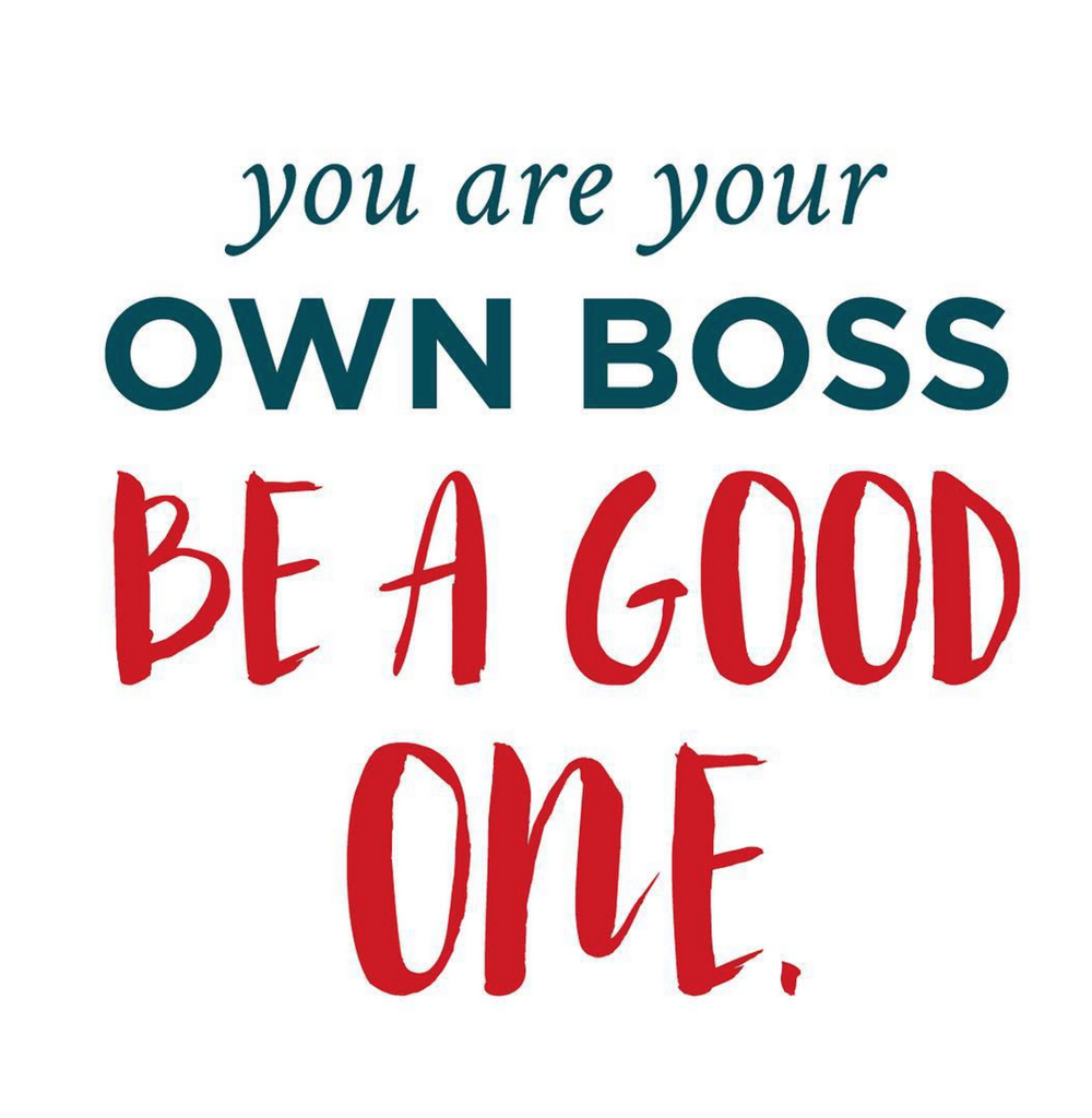 You are your own boss. Be a good one!