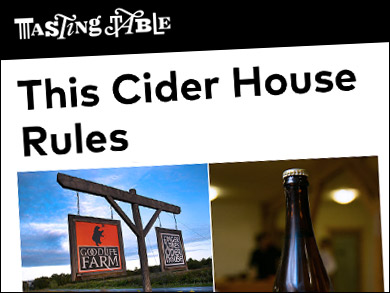 "Tasting Table:  ""THIS CIDER HOUSE RULES"" ""It's a reality, and a delicious one... Five great cideries collaborating at a gorgeous cider house on an organic farm... a short drive from NYC and Western MA..."""