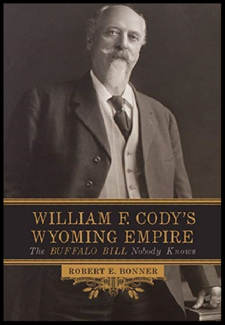 William F. Cody's Wyoming Empire: The Buffalo Bill Nobody Knows  by Robert E. Bonner. 344 pages - published on 1/29/16.