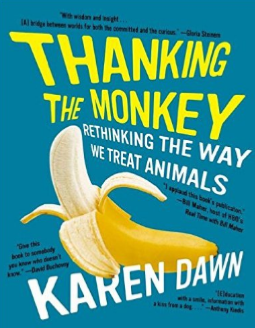 Thanking the Monkey - by Karen DawnA fun yet very complete look at the way we treat animals and what we can do about it. Written in a fun and illustrated way with Bizarro cartoons filling its pages. Makes for a great coffee table book for any animal activist but is packed with information.