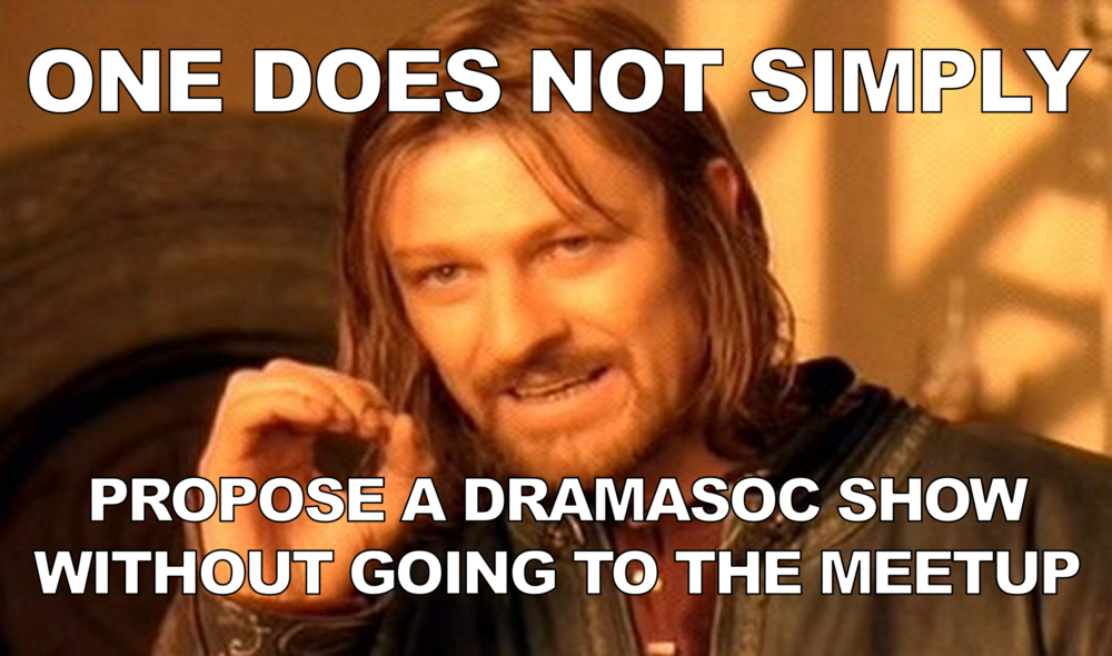 One Does Not Simply - Propose a DramaSoc Show Without Going to the Meetup