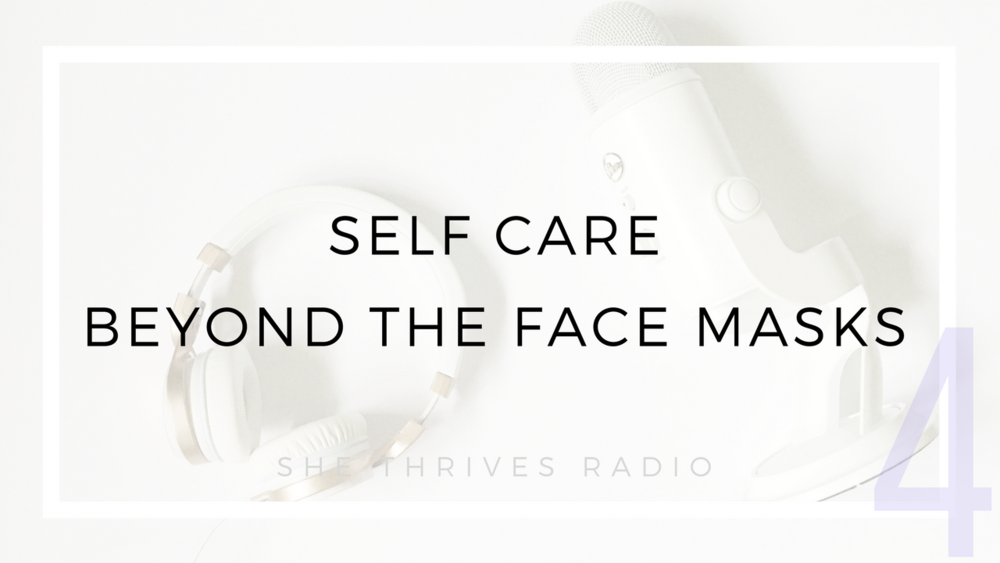 SHE THRIVES RADIO | Self Care Beyond Face Masks: My Top 10 Ways to #selfcare
