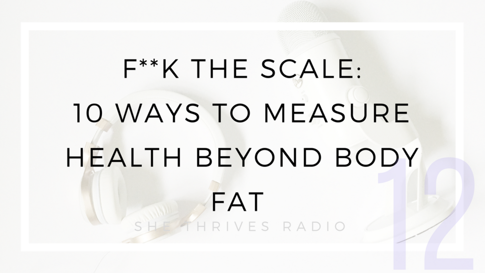 12 |  F**k the Scale: 10 Ways to Measure Health Beyond Body Fat  | SHE THRIVES RADIO