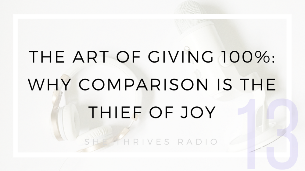 13 | The Art of Giving 100%: Why Comparison is the Thief of Joy | SHE THRIVES RADIO