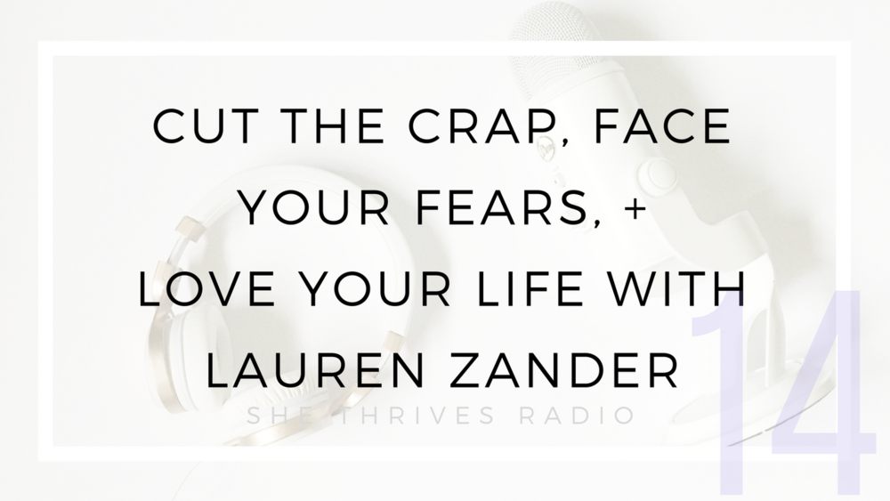 14 |  Cut the Crap, Face Your Fears, + Love Your Life with Lauren Zander | SHE THRIVES RADIO