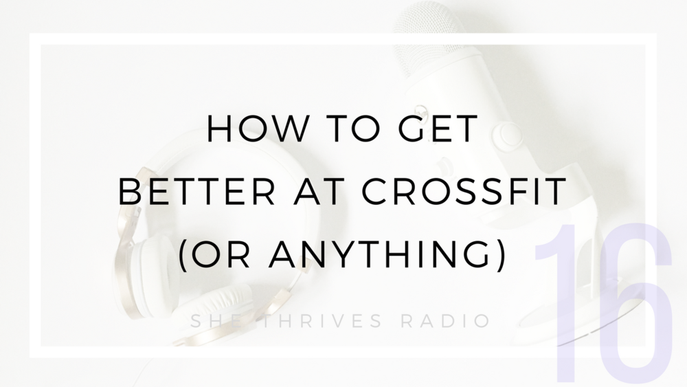 16 | How to Get Better at CrossFit (or Anything) | SHE THRIVES RADIO