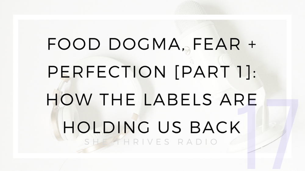 17 | Food Dogma, Fear + Perfection [Part 1]: How the Labels Are Holding Us Back | SHE THRIVES RADIO