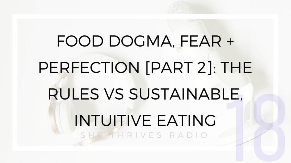 18 | Food Dogma, Fear + Perfection [Part 2]: The Rules vs Sustainable, Intuitive Eating
