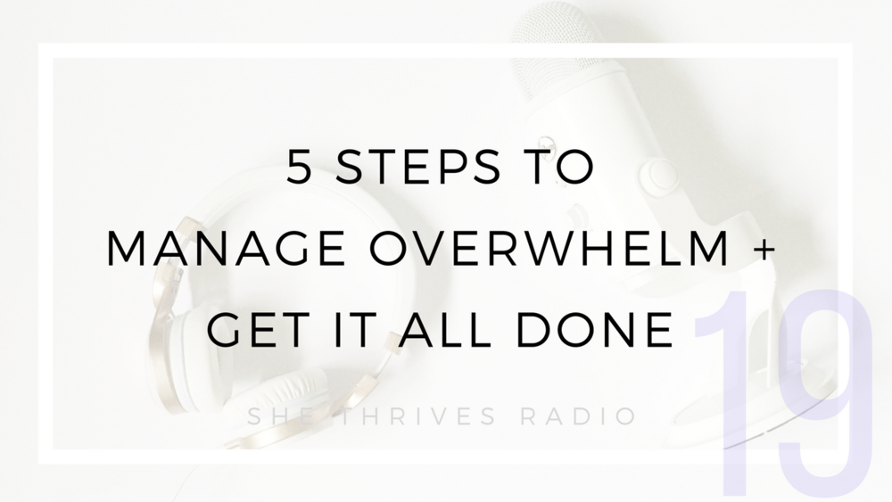 19 | 5 Steps to Manage Overwhelm + Get it All Done | SHE THRIVES RADIO