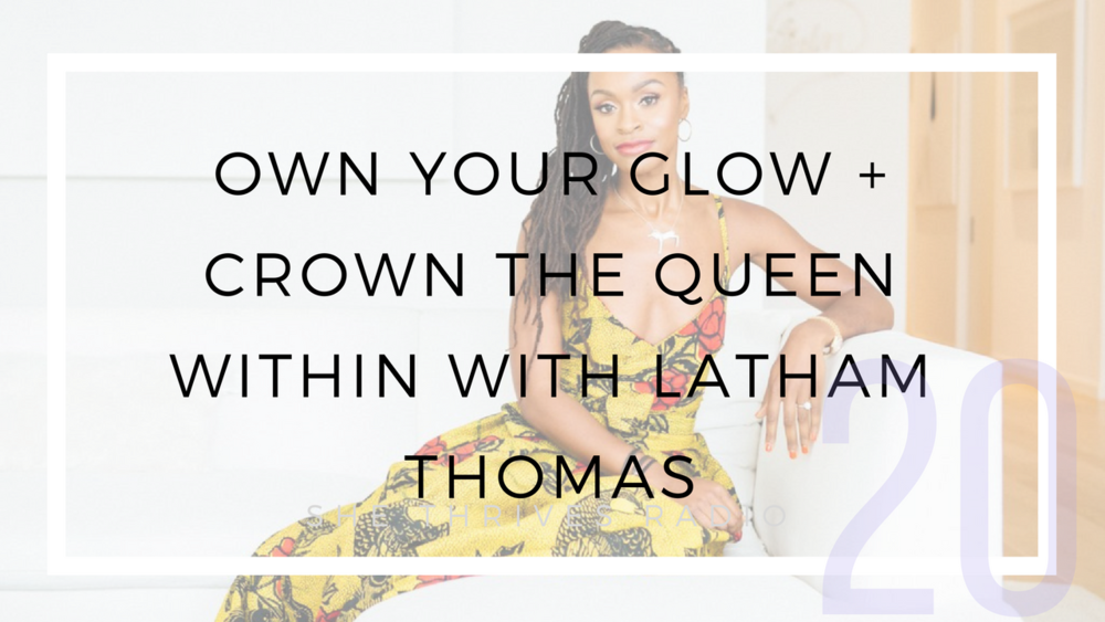 20 | Own Your Glow + Crown the Queen Within with Latham Thomas | SHE THRIVES RADIO