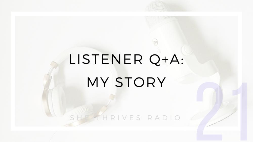 21 | Listener Q+A: My Story | SHE THRIVES RADIO