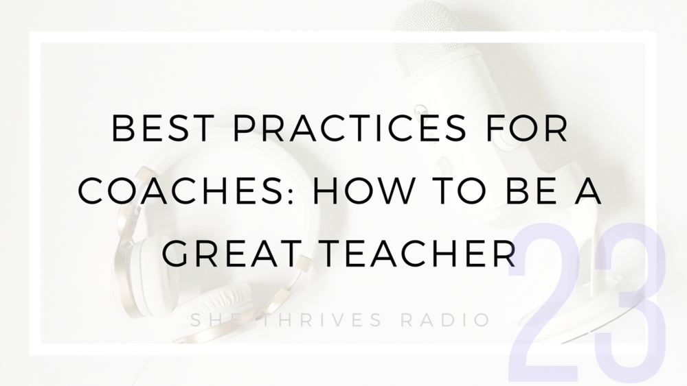 23 | Best Practices for Coaches: How to Be a Great Teacher | SHE THRIVES RADIO