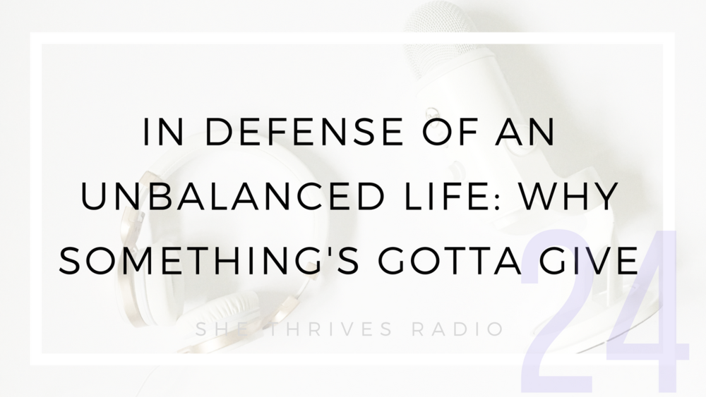 24 | In Defense of an Unbalanced Life: Why Something's Gotta Give | SHE THRIVES RADIO