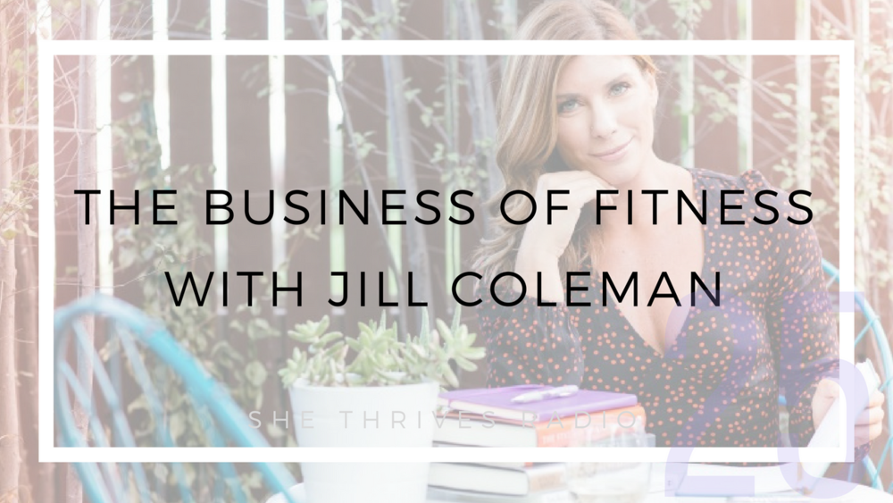 25 | The Business of Fitness: Starting + Growing a Wellness Biz with Jill Coleman | SHE THRIVES RADIO