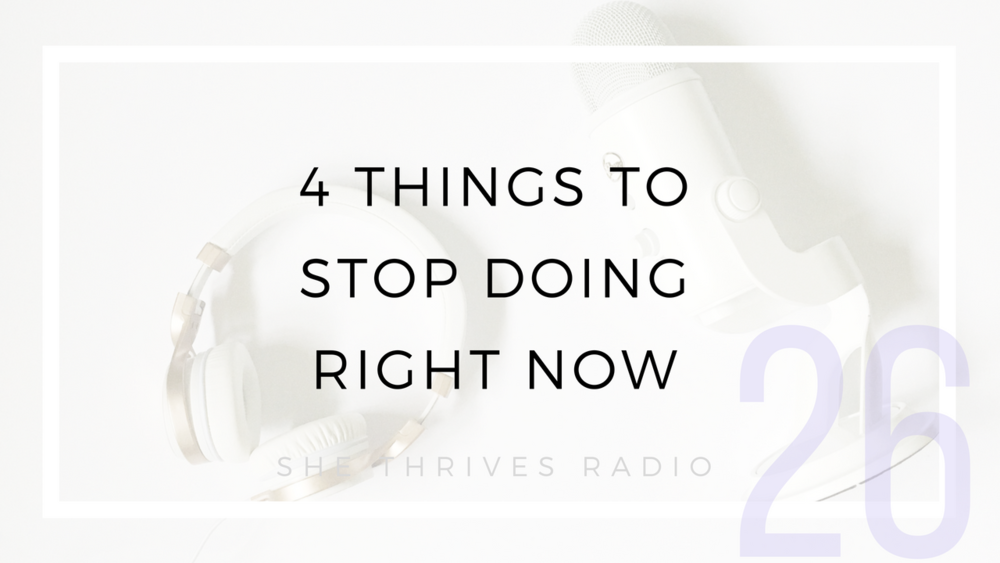 26 | 4 Things to Stop Doing Right Now to Live a Happier Life | SHE THRIVES RADIO