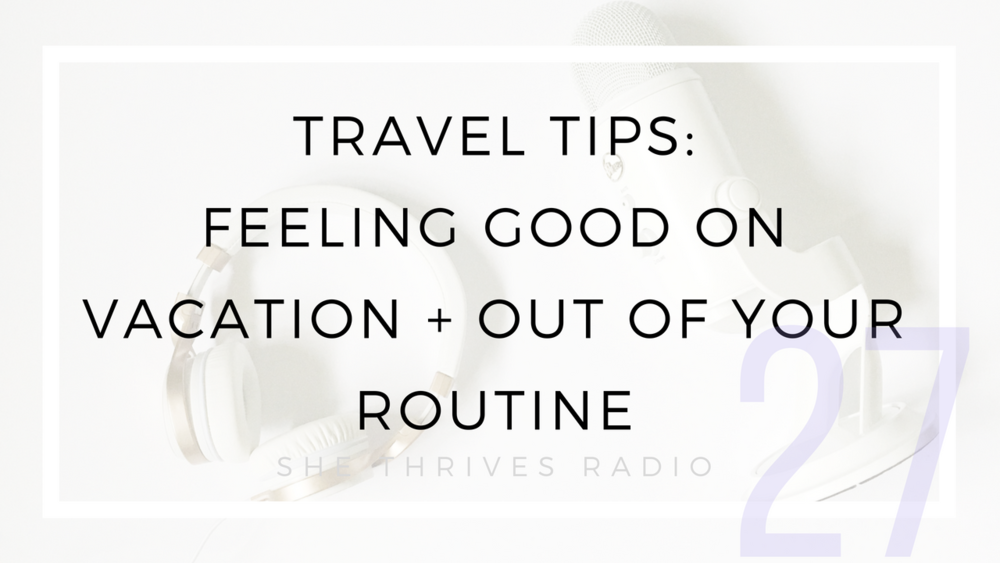 27 | Travel Tips: Feeling Good on Vacation + Out of Your Routine