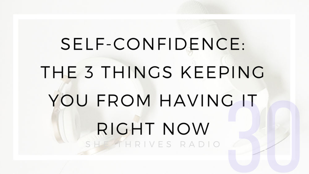 30 | Self-Confidence: The 3 Things Keeping You From Having It Right Now | SHE THRIVES RADIO