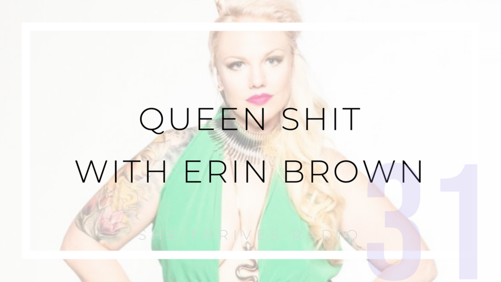 31 | Queen Sh*t with Erin Brown | SHE THRIVES RADIO