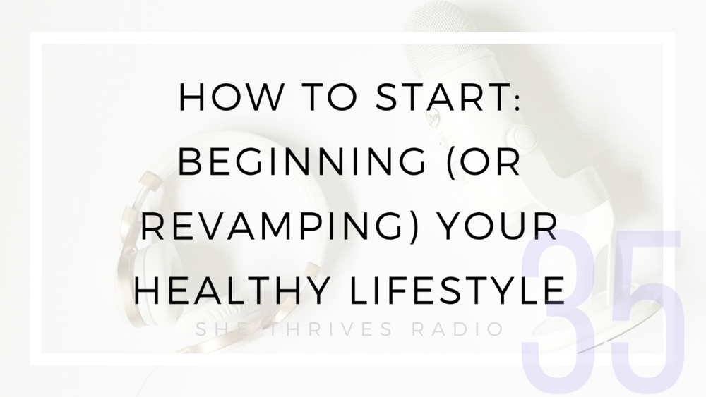 35 | How to Start: Beginning (or Revamping) Your Healthy Lifestyle | SHE THRIVES RADIO