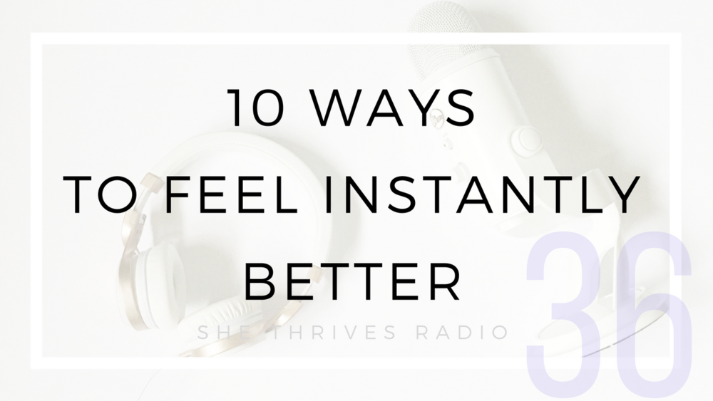 36 | 10 Ways to Feel Instantly Better | SHE THRIVES RADIO