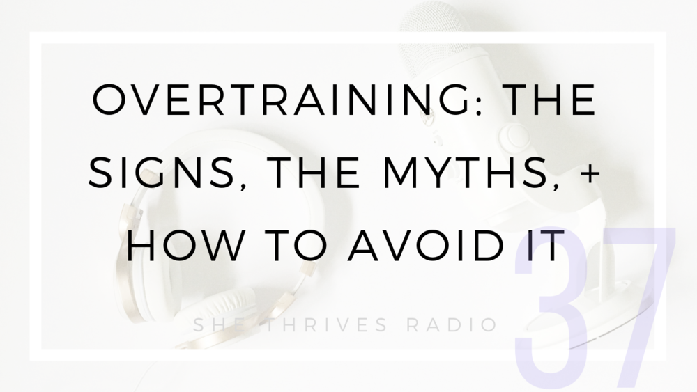 37 | Overtraining: The Signs, the Myths, + How to Avoid It | SHE THRIVES RADIO