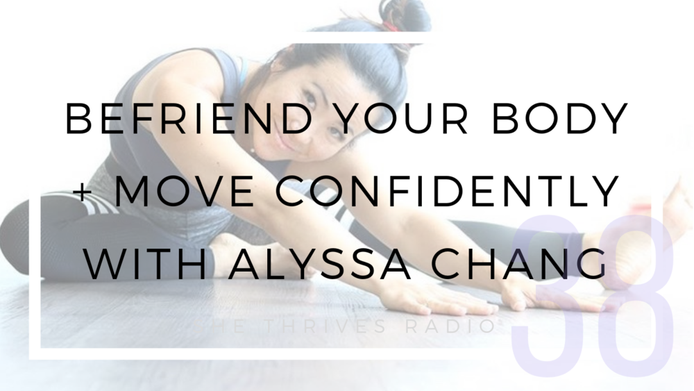 38 | Befriend Your Body + Move Confidently with Alyssa Chang | SHE THRIVES RADIO