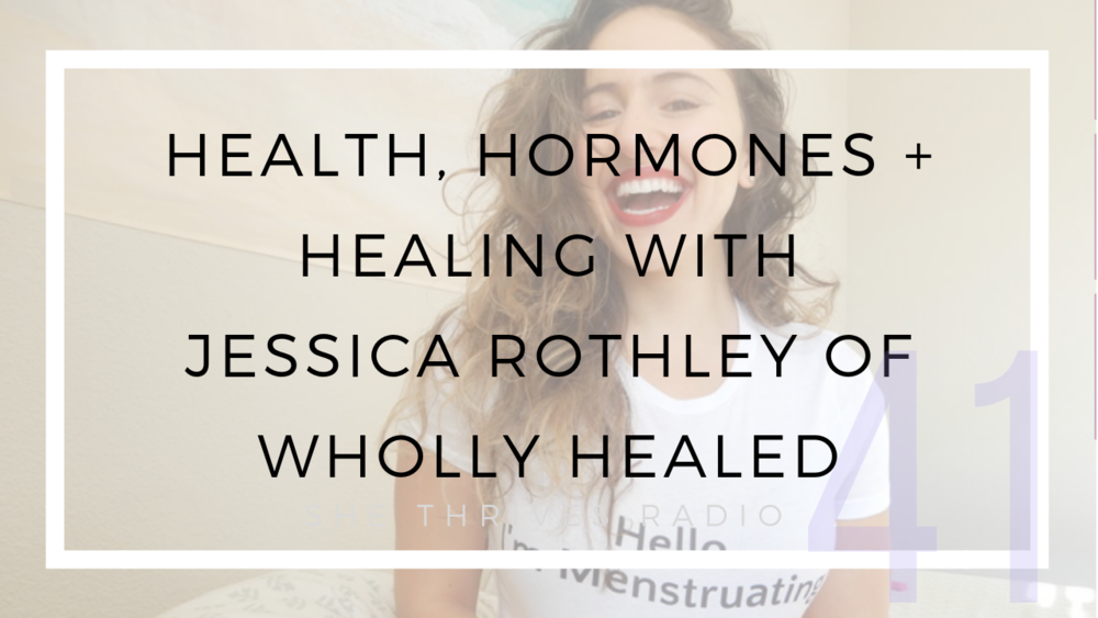 41 | Health, Hormones + Healing with Jessica Rothley of Wholly Healed | SHE THRIVES RADIO