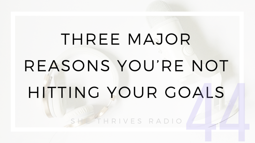 44 | Three Major Reasons You're Not Hitting Your Goals | SHE THRIVES RADIO