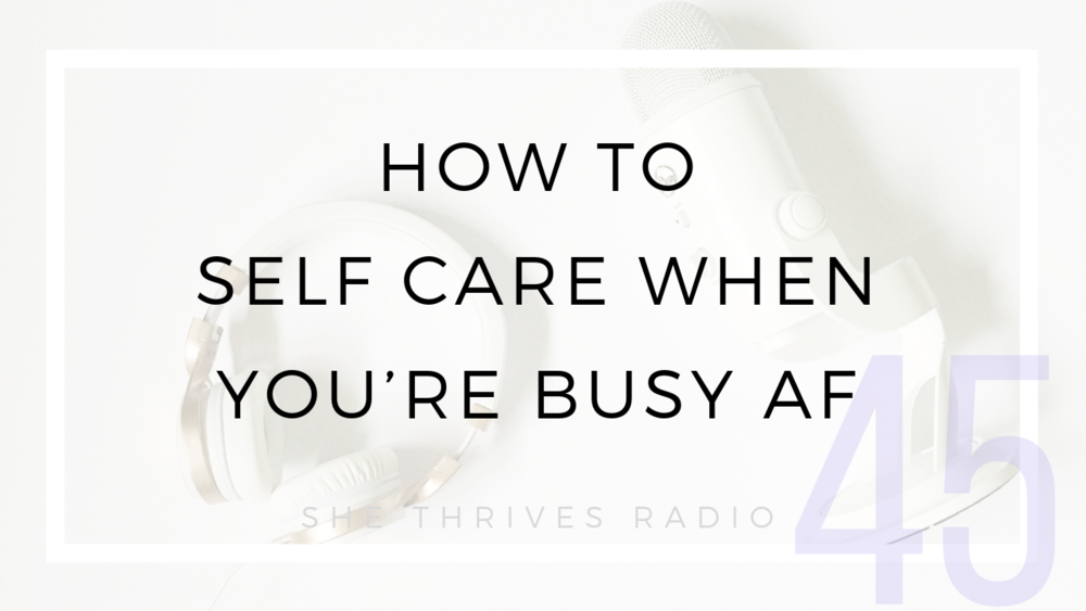 45 | How to Self Care When You're Busy AF | SHE THRIVES RADIO