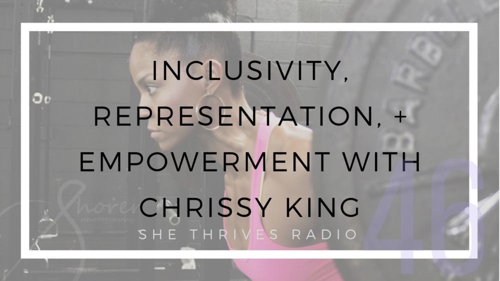 46 | Inclusivity, Representation, + Empowerment with Chrissy King | SHE THRIVES RADIO