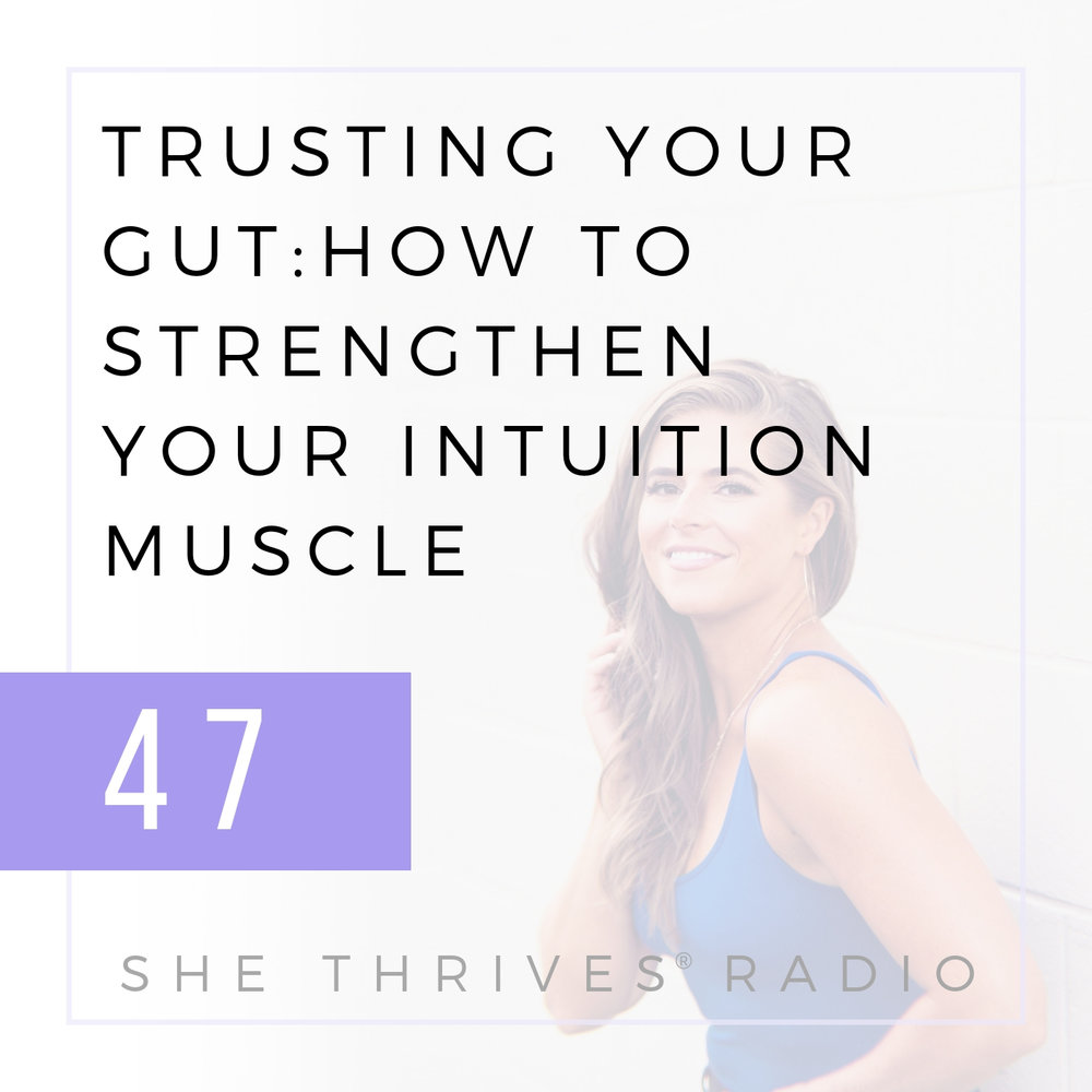 47 | Trusting Your Gut: How to Strengthen Your Intuition Muscle | SHE THRIVES RADIO
