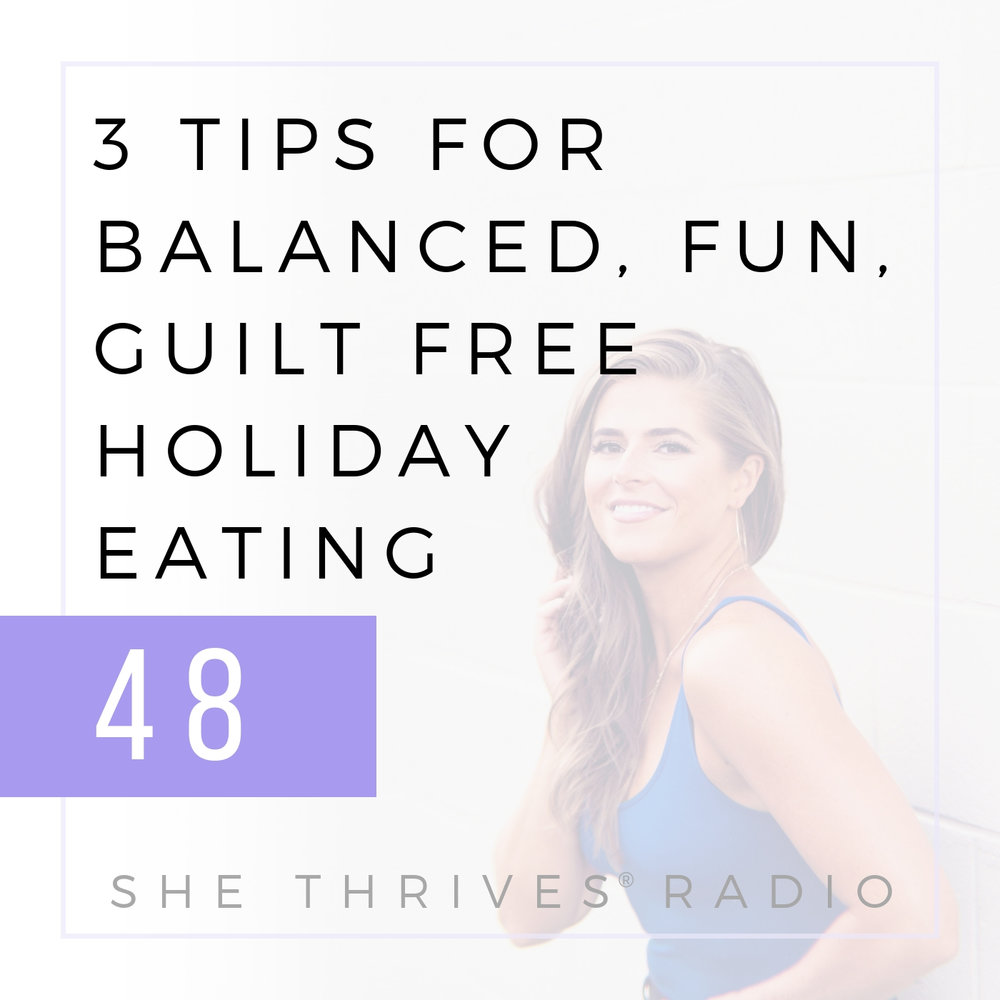 48 | 3 Tips for Balanced, Fun, Guilt Free Holiday Eating | SHE THRIVES RADIO