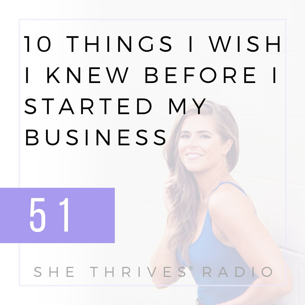 51 | 10 Things I Wish I Knew Before I Started My Business | SHE THRIVES RADIO