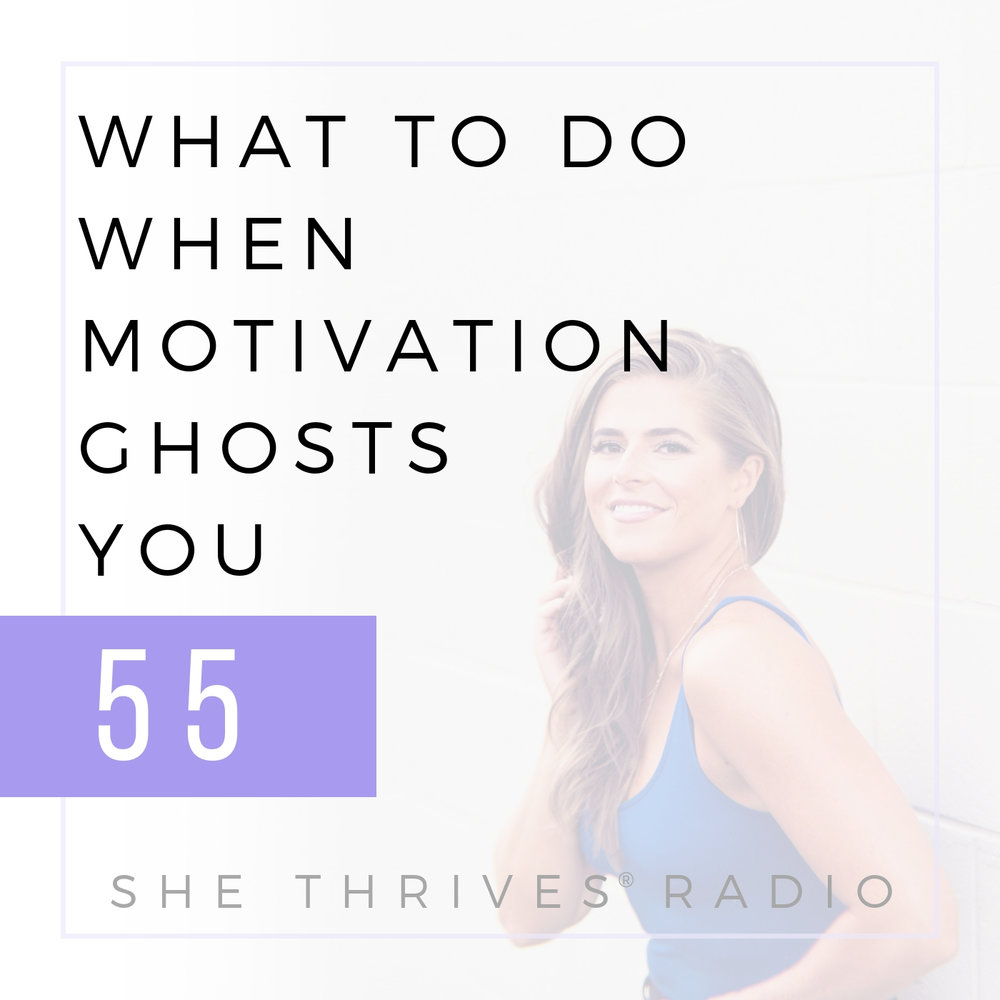 55 | What To Do When Motivation Ghosts You } SHE THRIVES RADIO