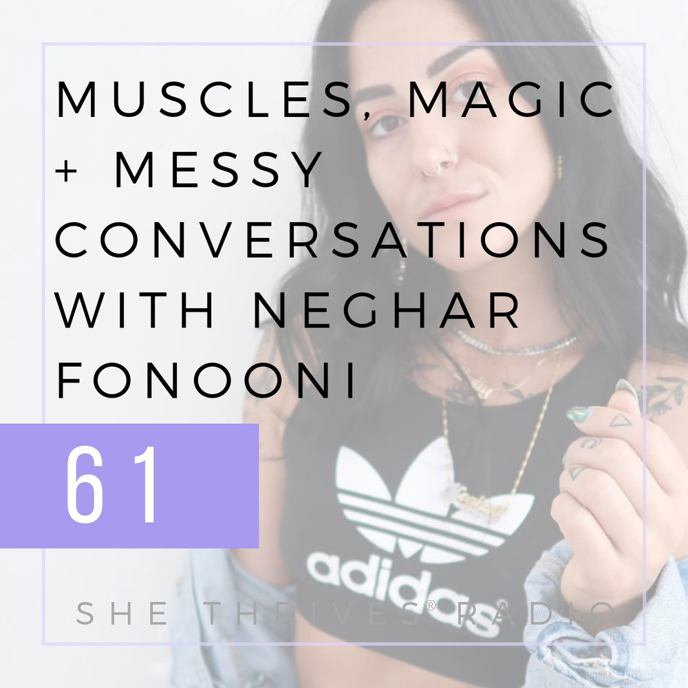 61 | Muscles, Magic + Messy Conversations with Neghar Fonooni | SHE THRIVES
