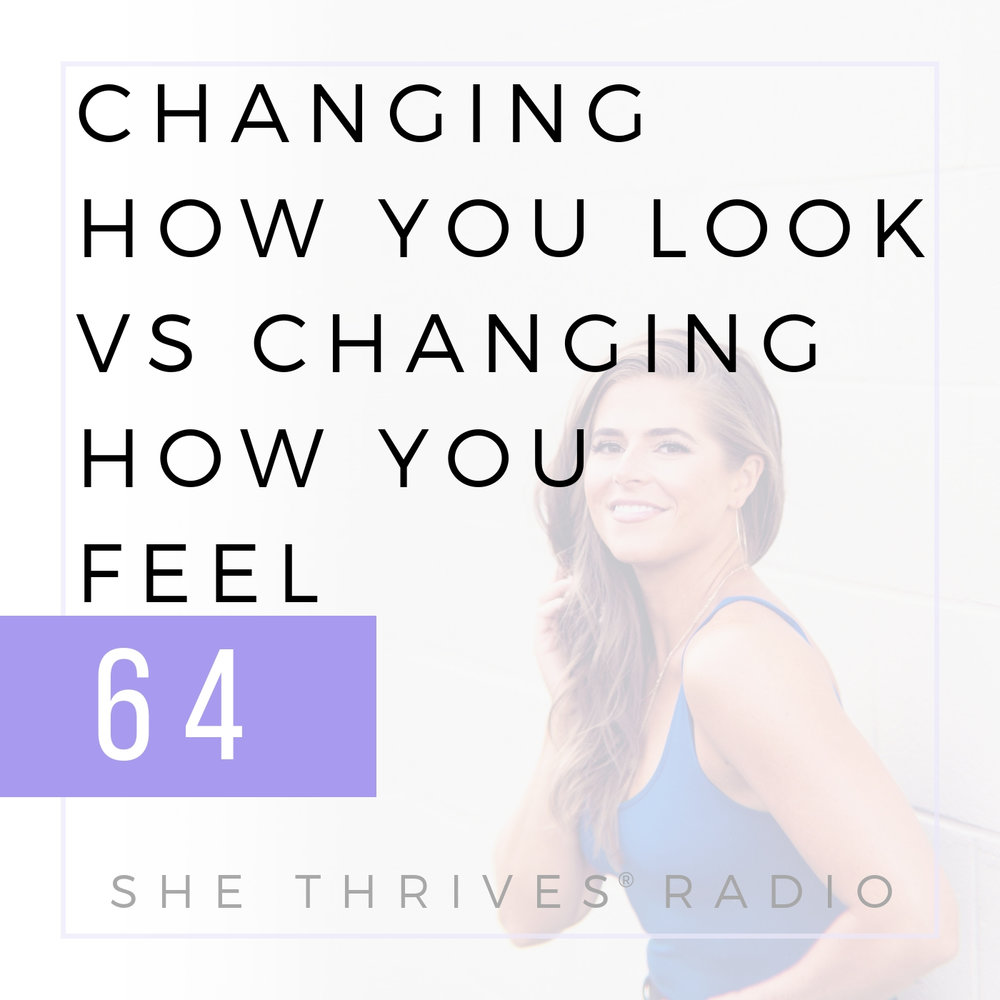 64 | Changing How You Look vs Changing How You Feel | SHE THRIVES RADIO