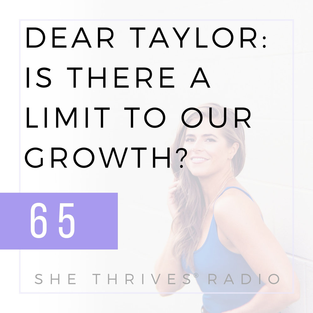 65 | Dear Taylor: Is There a Limit to Our Growth? | SHE THRIVES RADIO