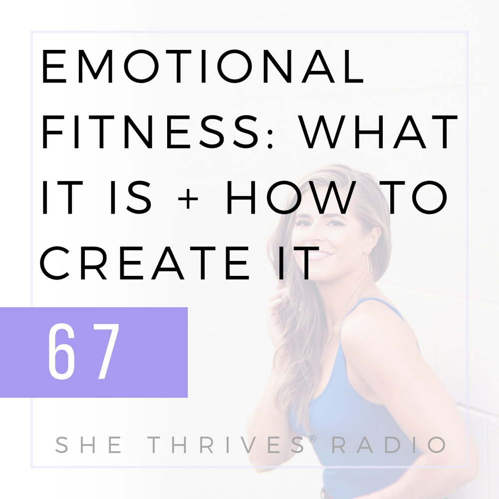 67   Emotional Fitness: What it is, Why it Matters + How to Create it   SHE THRIVES RADIO